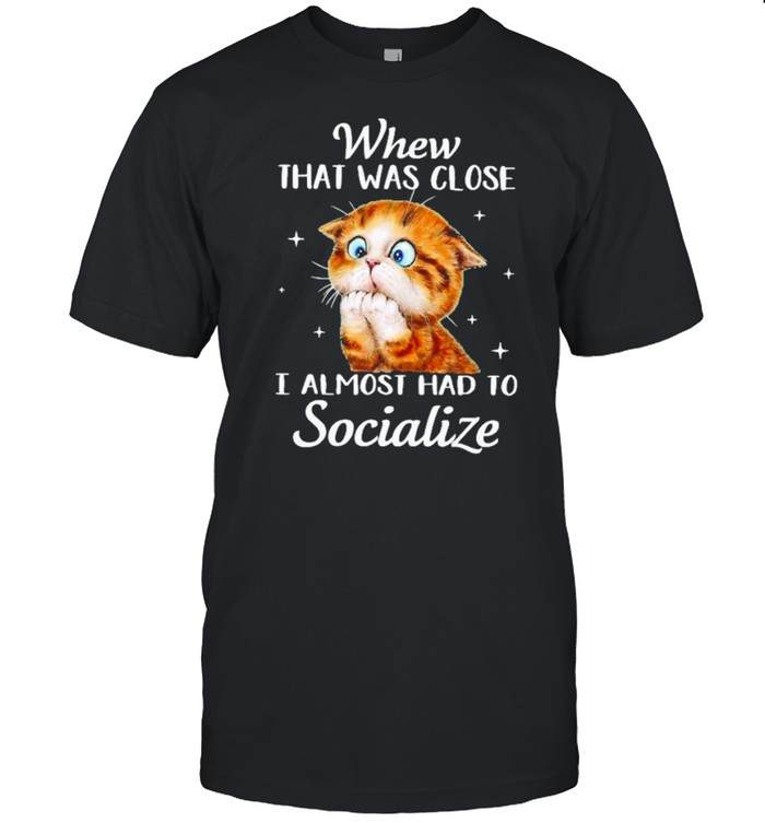Cat whew that was close I almost had to socialize shirt