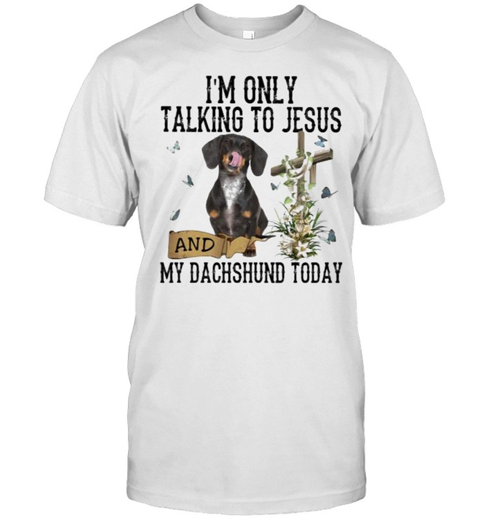 I'm Only Talking To Jesus And My Dachshund Today Butterfly Shirt