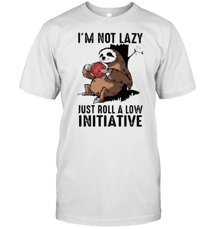 Im not lazy just roll a low initiative sloth shirt
