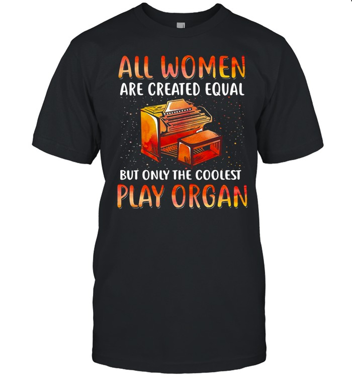 All Women Are Created Equal But Only The Coolest Play Organ T-shirt