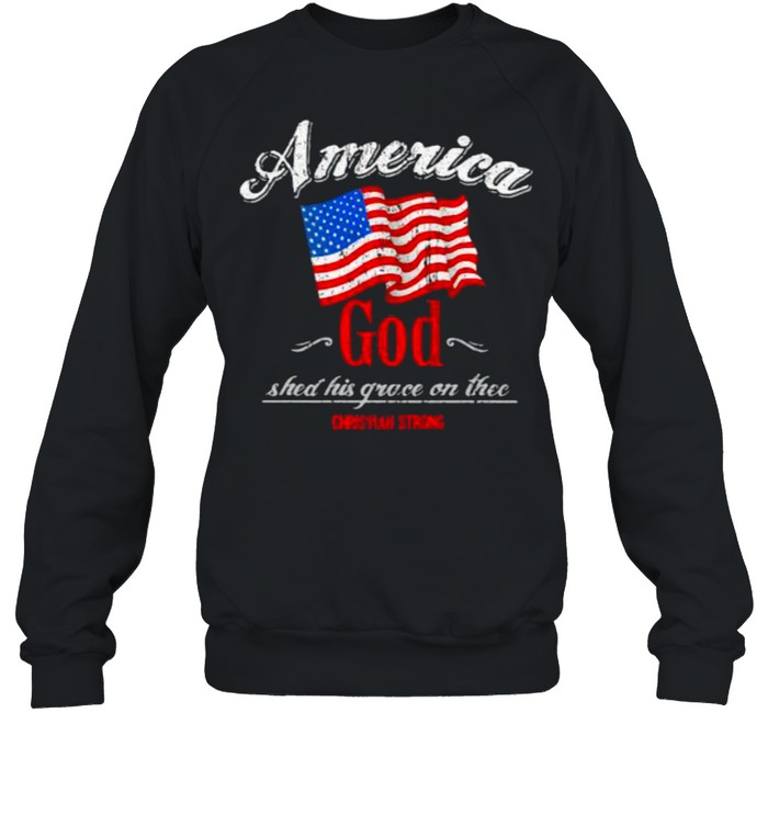 America God Shed His Grace On The Christian Strong American Flag Unisex Sweatshirt