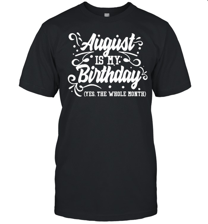 August Is My Birthday Yes The Whole Month Birthday T-Shirt