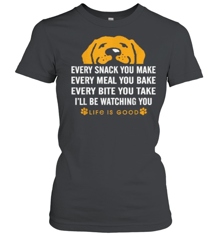 Every snack you make every meal you bake Life is Good dogs T- Classic Women's T-shirt