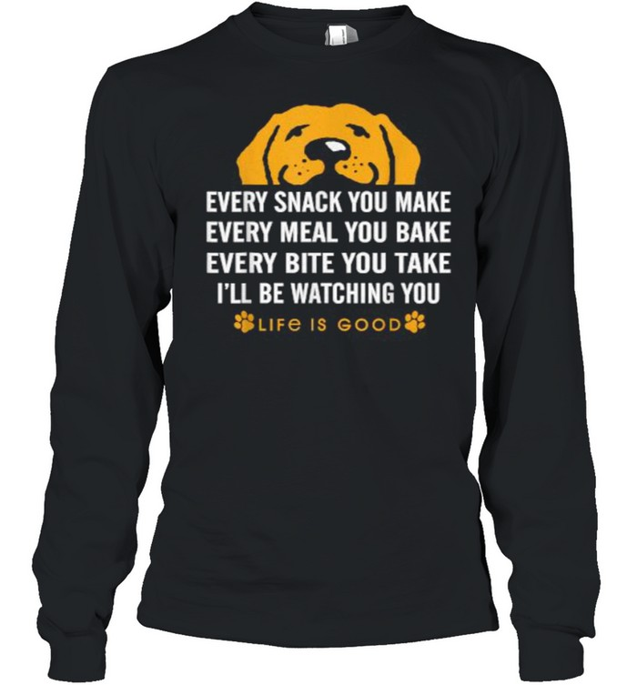 Every snack you make every meal you bake Life is Good dogs T- Long Sleeved T-shirt
