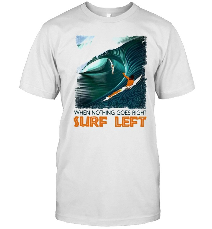 When Nothing Goes Right Surf Left Shirt