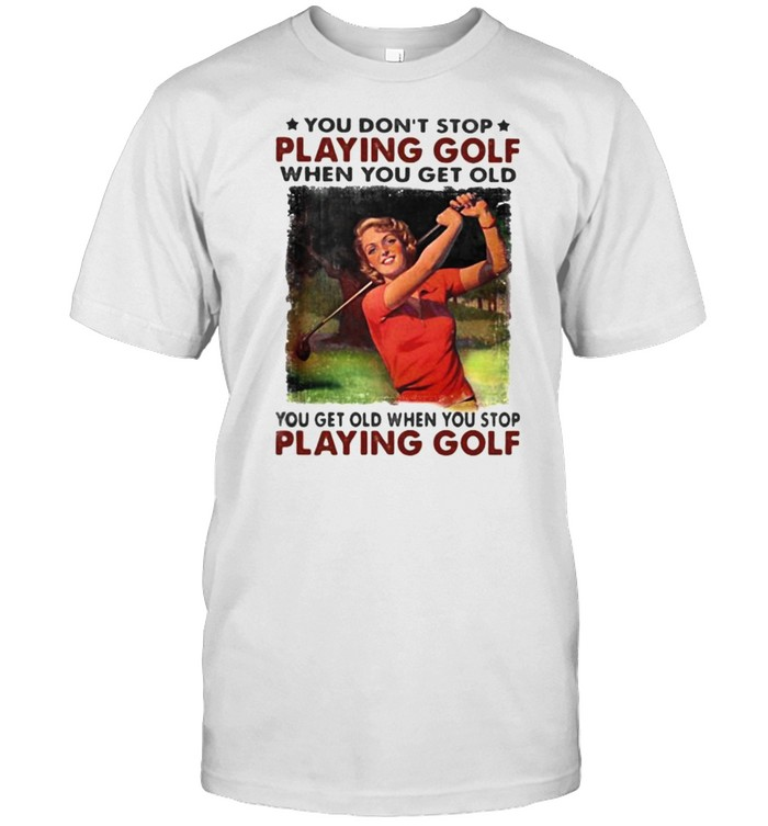 You Don't Stop Playing Golf When You Get Old You Get Old When You Stop Playing Golf Shirt