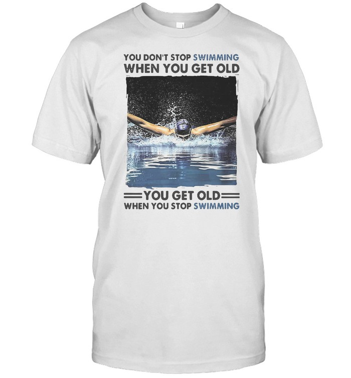 You Don't Stop Swimming When You Get Old You Get Old When You Stop Swimming T-shirt
