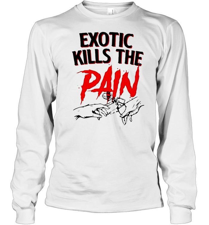Exotic Kills The Pain T-shirt Long Sleeved T-shirt