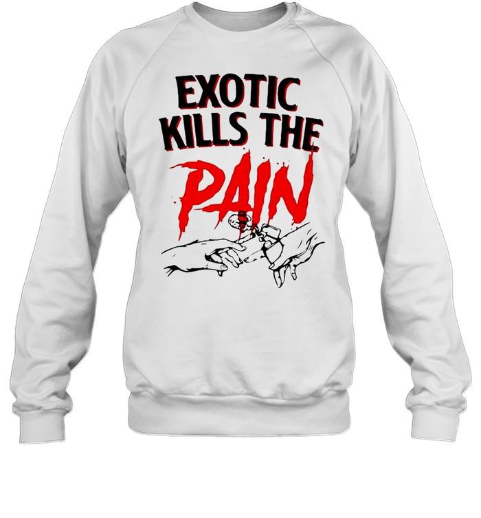 Exotic Kills The Pain T-shirt Unisex Sweatshirt
