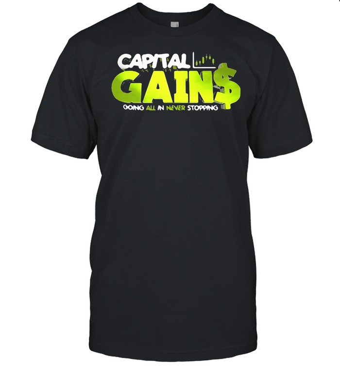 Capital Gain Going All In Never Stopping T-shirt