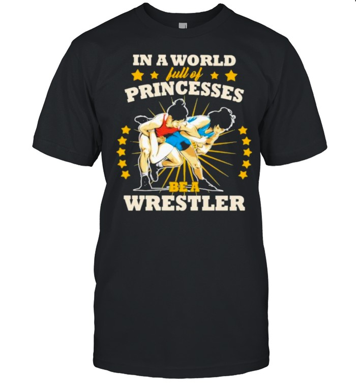 In A World Full Of Princesses Be A Wrestler Shirt