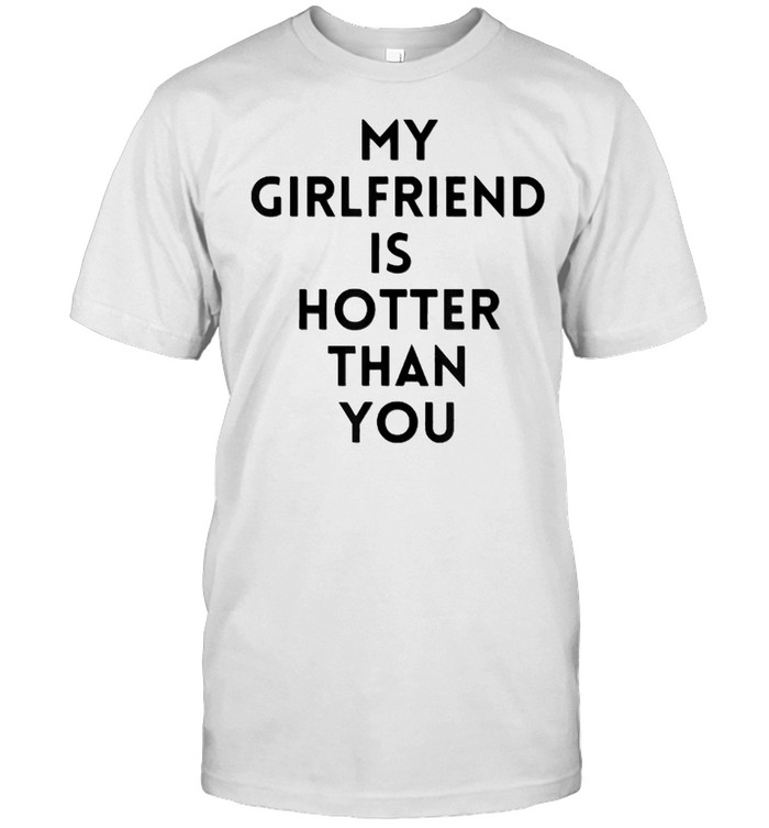 my girlfriend is hotter than you T-Shirt