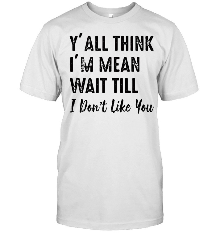 Y'all Think I'm Mean Wait Till I Don't Like You T-shirt