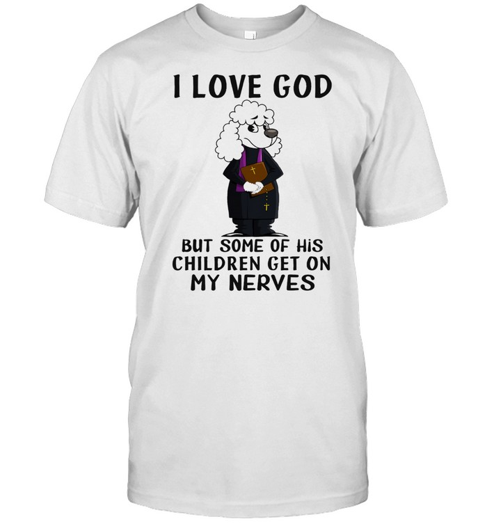 I love God but some of his children get on my nerves shirt