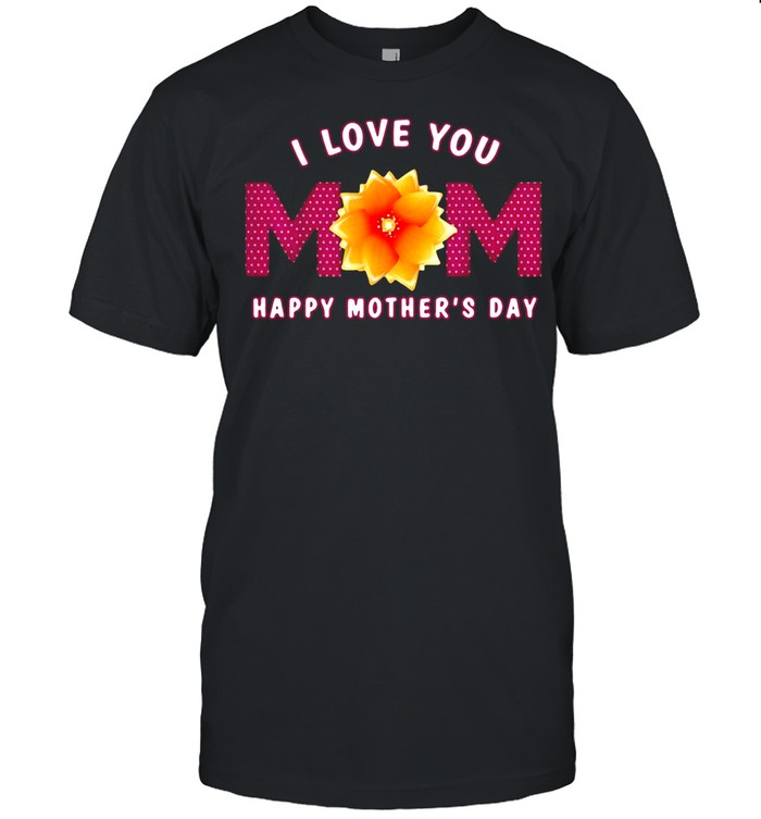 I Love You Mom Happy Mothers Day T-shirt