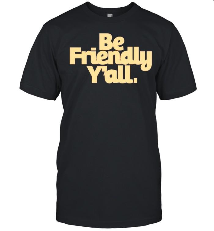 Be friendly y'all shirt