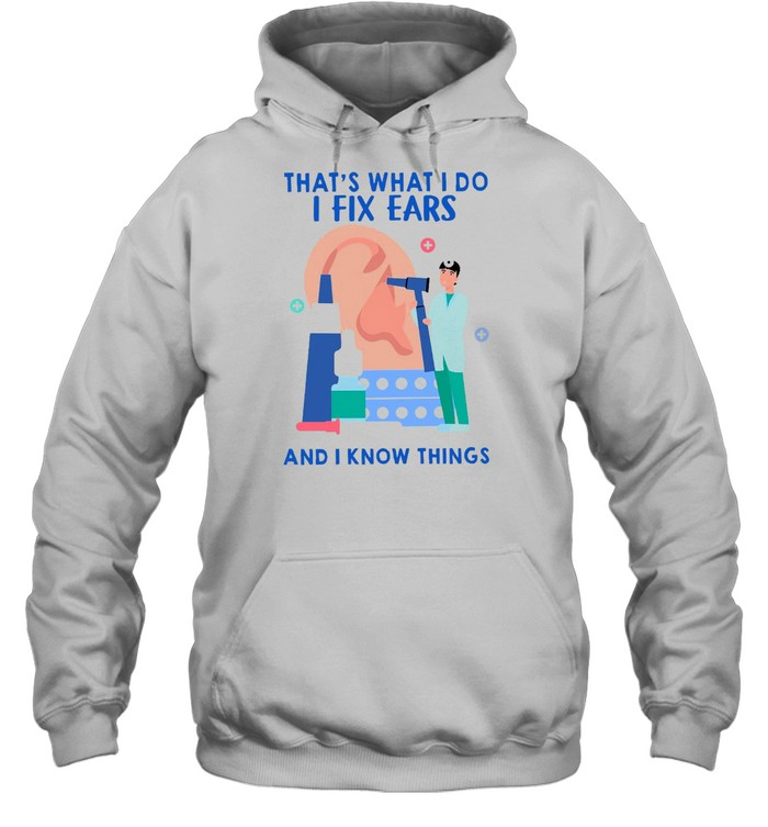 That's What I Do I Fix Ears And I Know Things T-shirt Unisex Hoodie