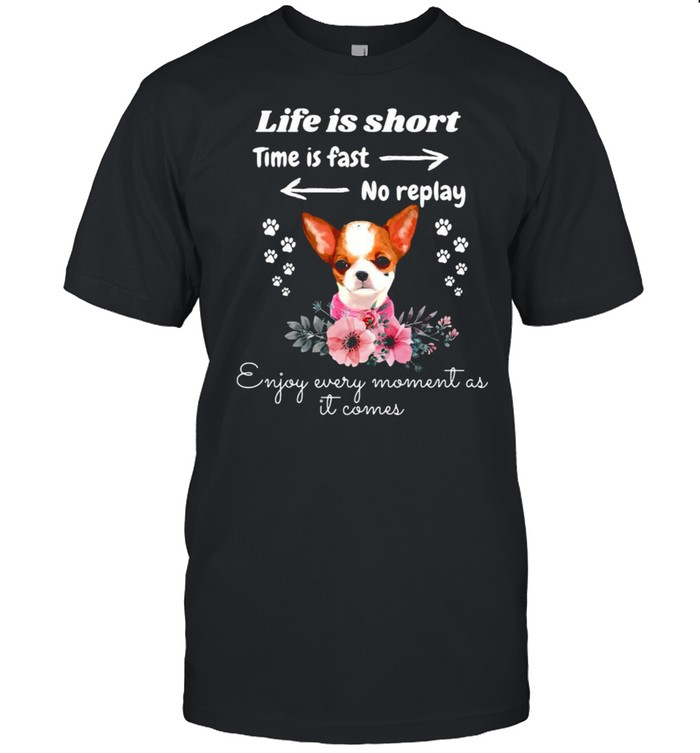 Chihuahua Life Is Short Time Is Fast No Replay Enjoy Every Moment As It Comes T-shirt