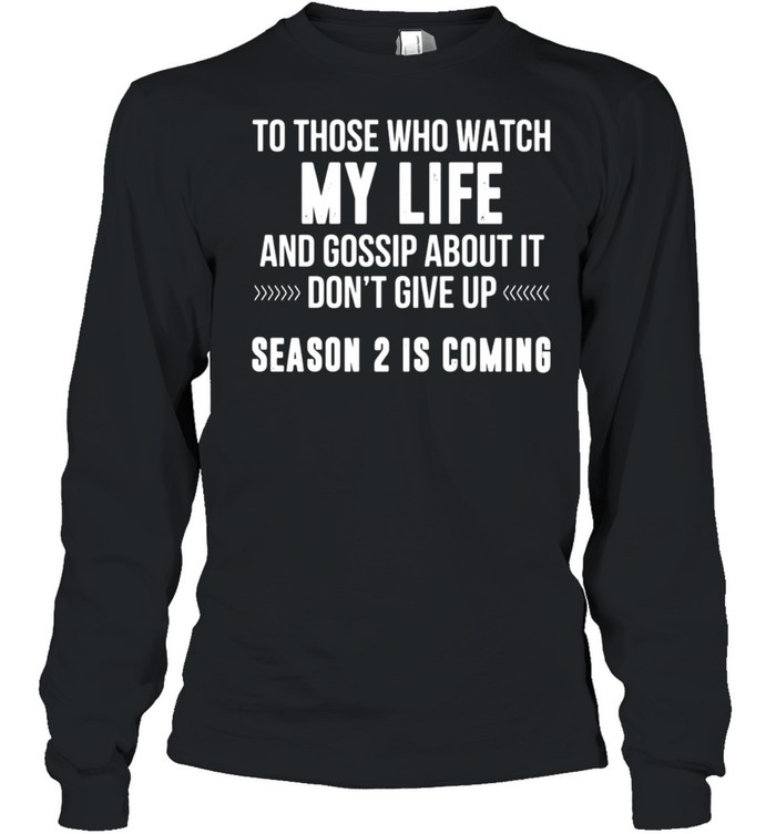 Nice To Those Who Watch My Life And Gossip About It Don't Give Up T-shirt Long Sleeved T-shirt