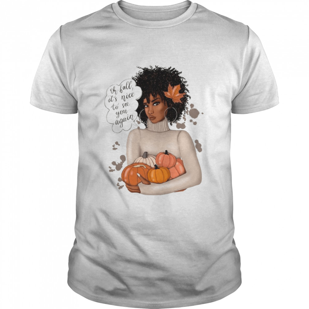 Oh fall it's nice to see you again shirt
