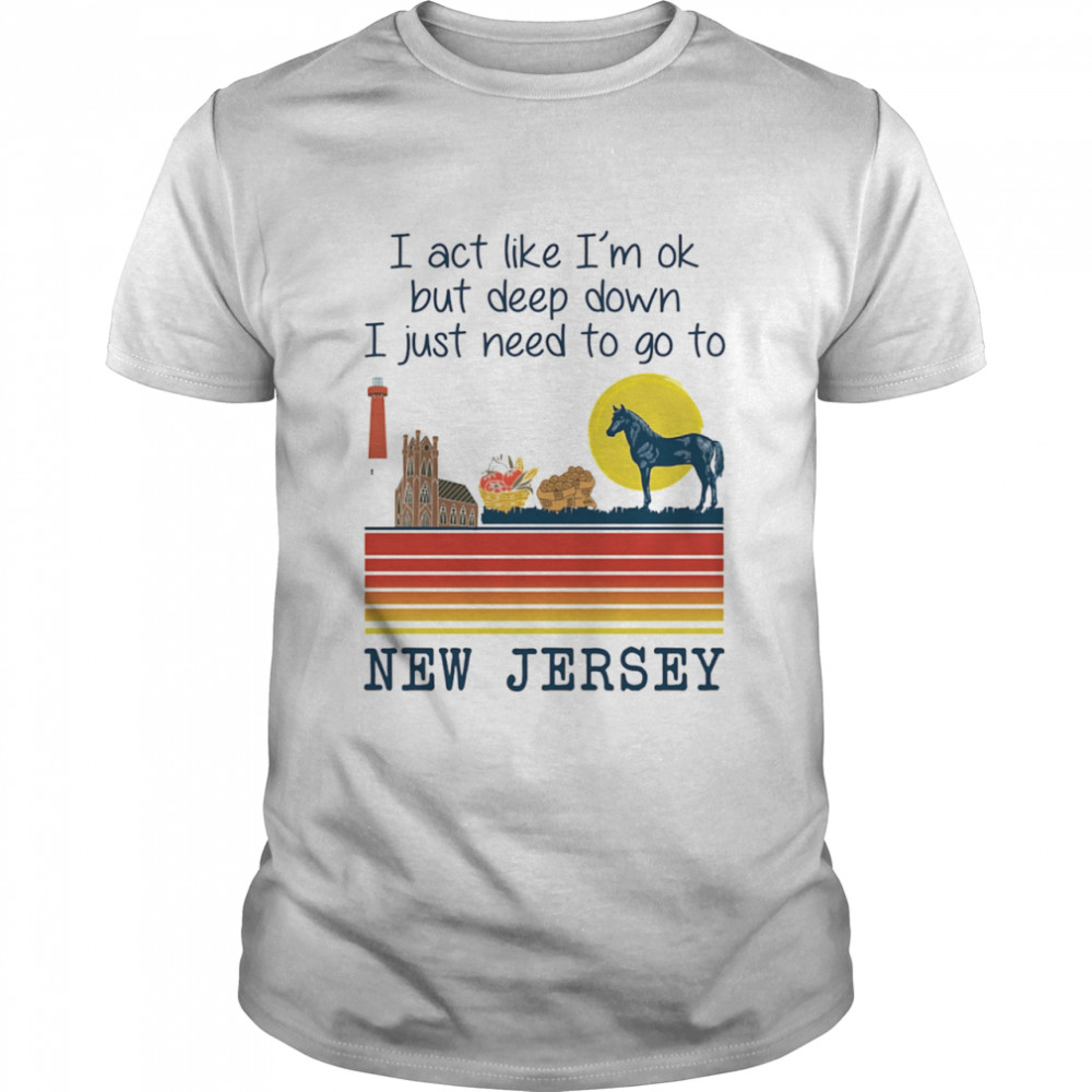 I Act Like I'm Ok But Deep Down I Just Need To Go To New Jersey Shirt