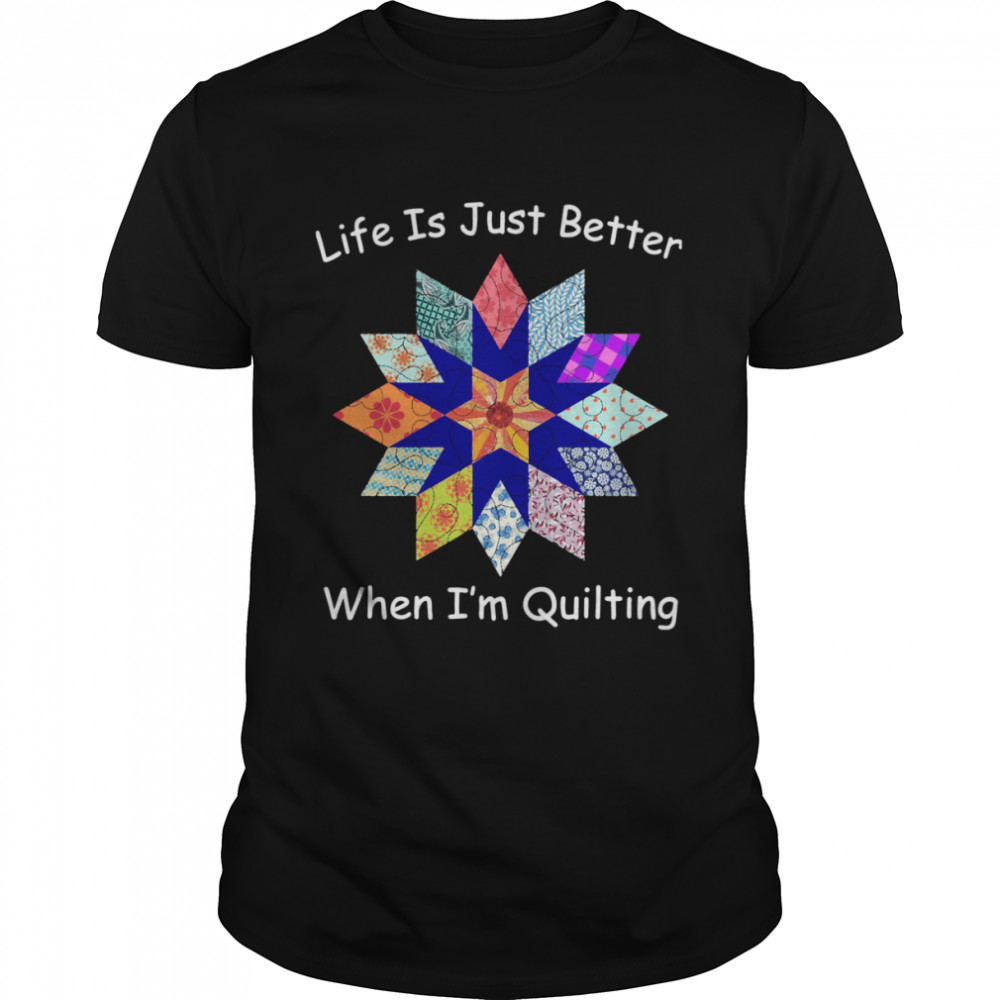 Life Is Just Better When I'm Quilting Sewing Fabric Shirt