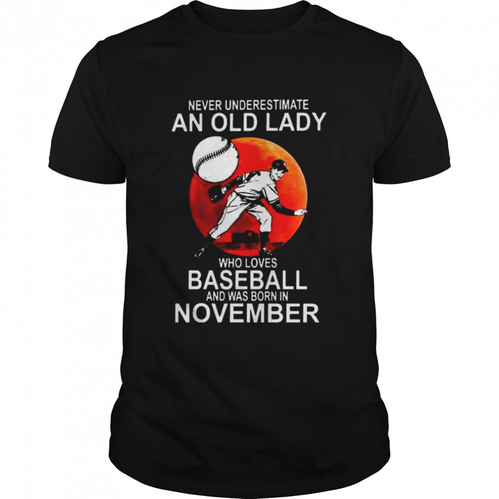 Never underestimate an old lady who loves baseball and was born in november shirt