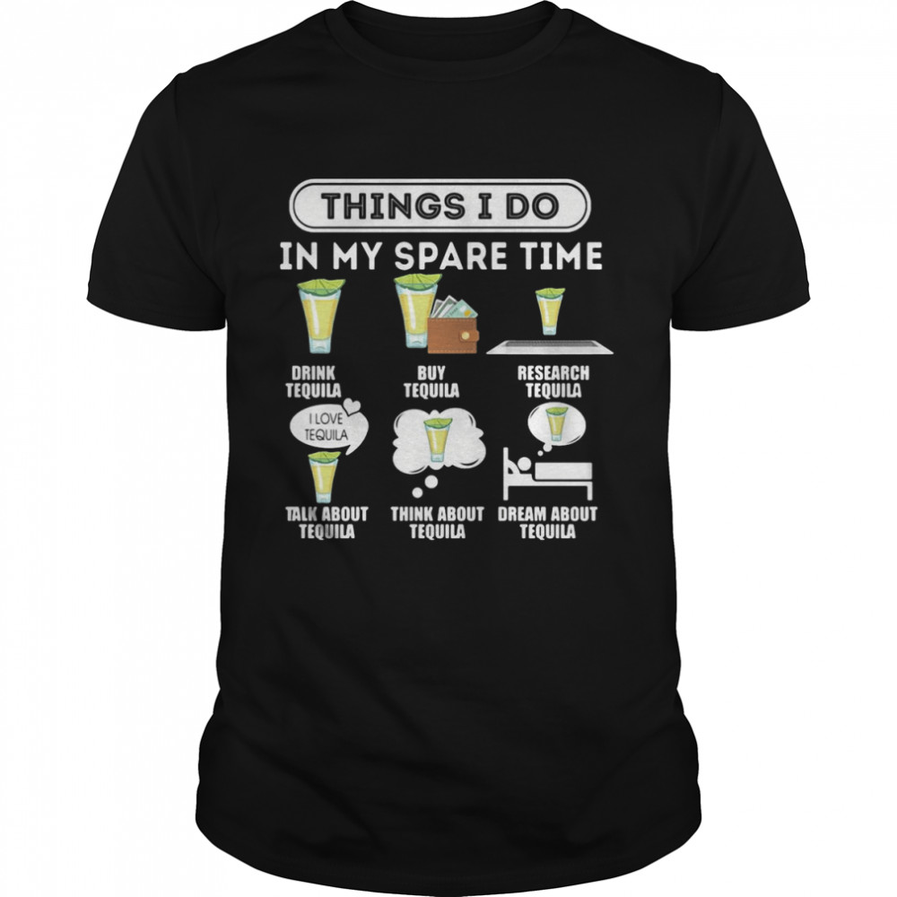 Things I Do In My Spare Time Drink Tequila Buy Tequila Research Tequila T-shirt