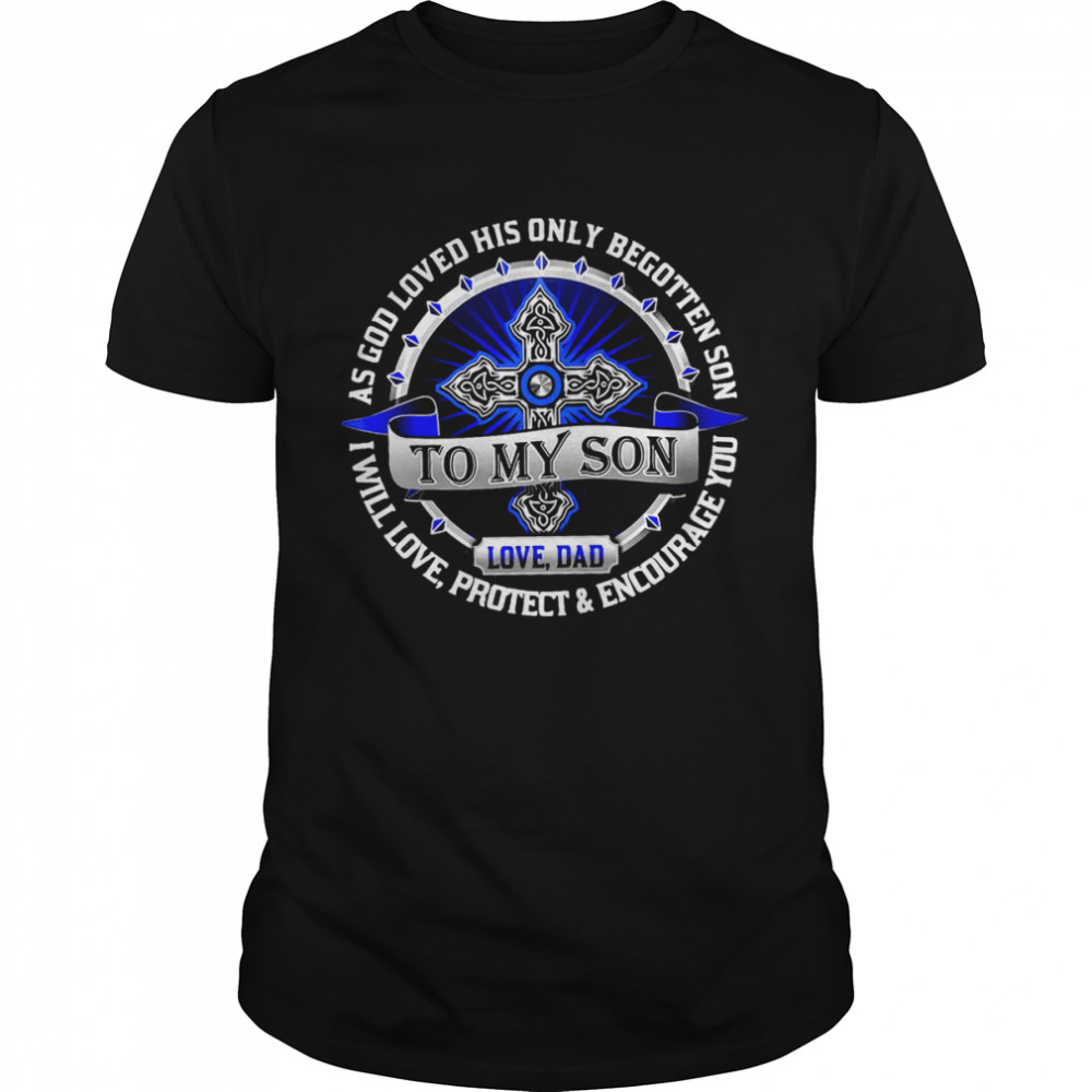 To My Son Love Dad As God Loved His Only Begotten Son I Will Love Protect And Encourage You Shirt