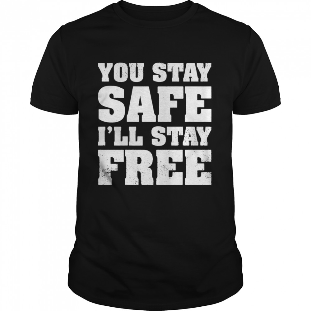 You Stay Safe I'll Stay Free Shirt